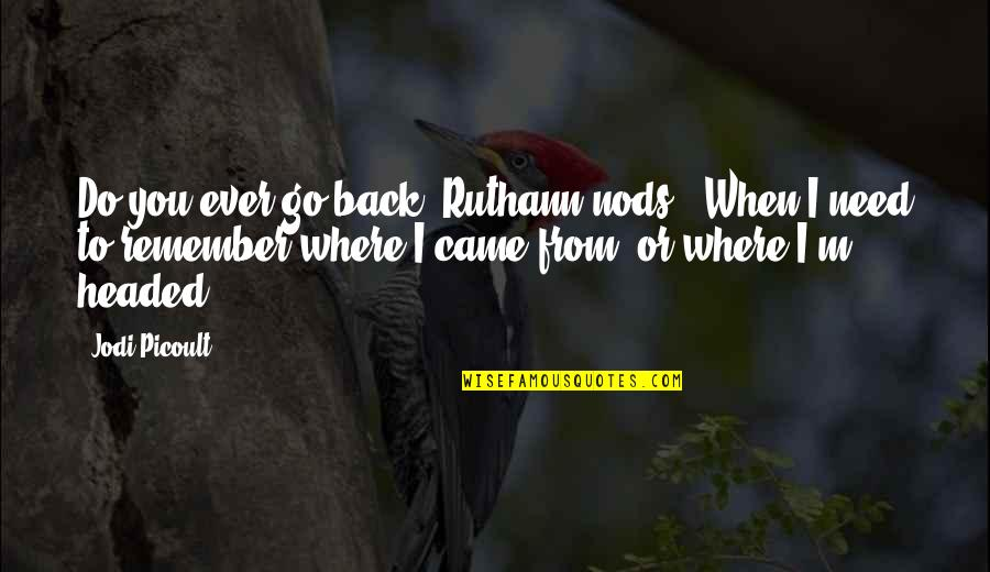 """Where Were You When I Need You The Most Quotes By Jodi Picoult: Do you ever go back?""""Ruthann nods, """"When I"""
