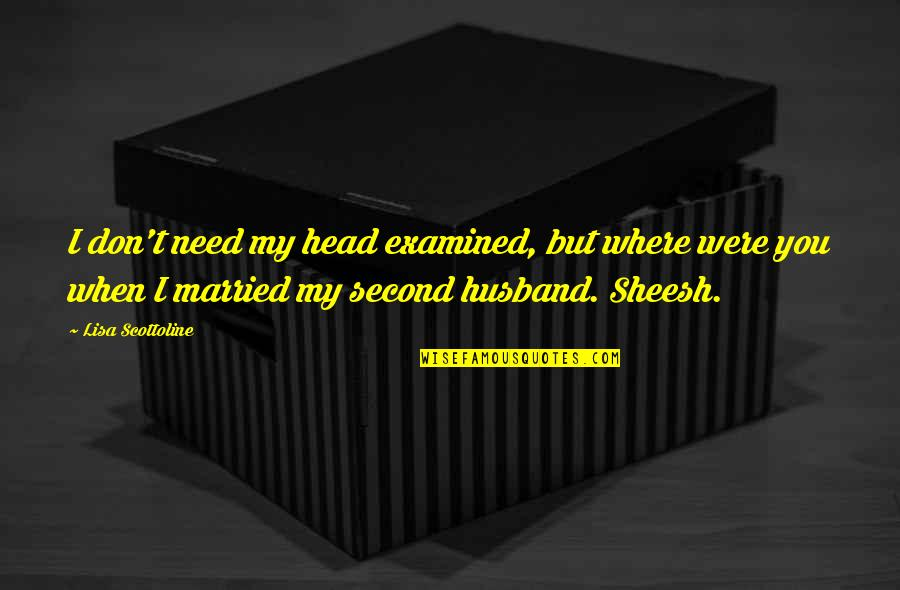 Where Were You When I Need You The Most Quotes By Lisa Scottoline: I don't need my head examined, but where