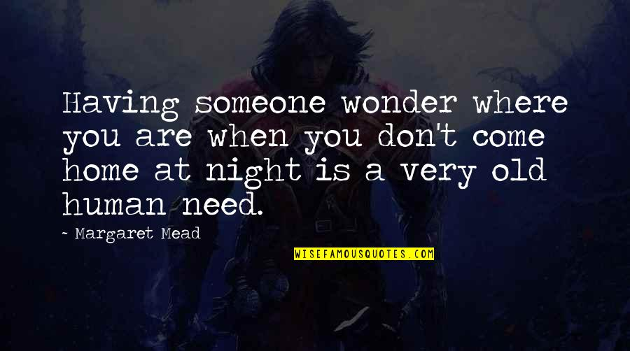 Where Were You When I Need You The Most Quotes By Margaret Mead: Having someone wonder where you are when you