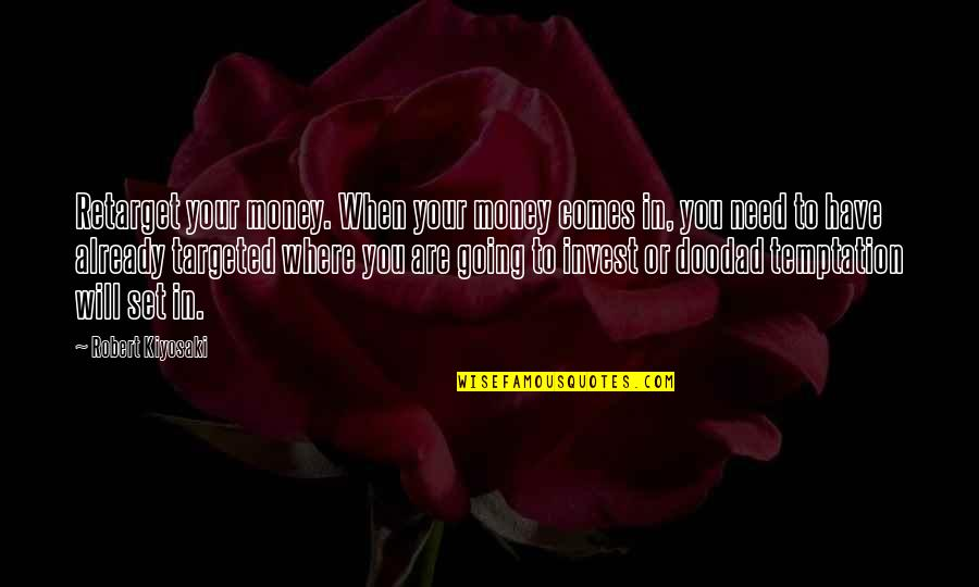 Where Were You When I Need You The Most Quotes By Robert Kiyosaki: Retarget your money. When your money comes in,