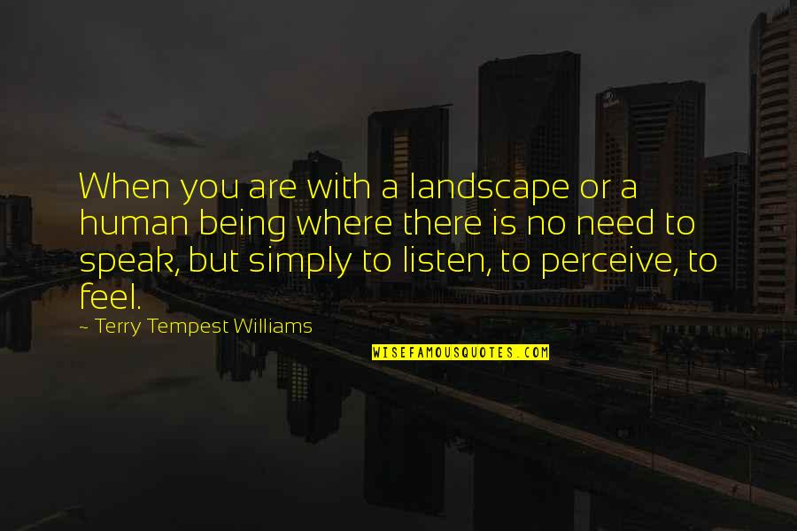 Where Were You When I Need You The Most Quotes By Terry Tempest Williams: When you are with a landscape or a
