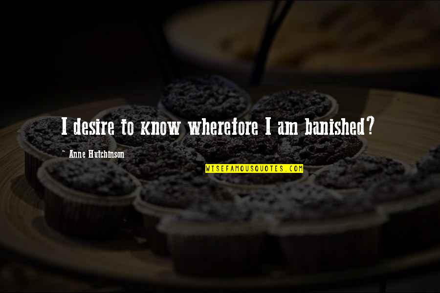Wherefore's Quotes By Anne Hutchinson: I desire to know wherefore I am banished?