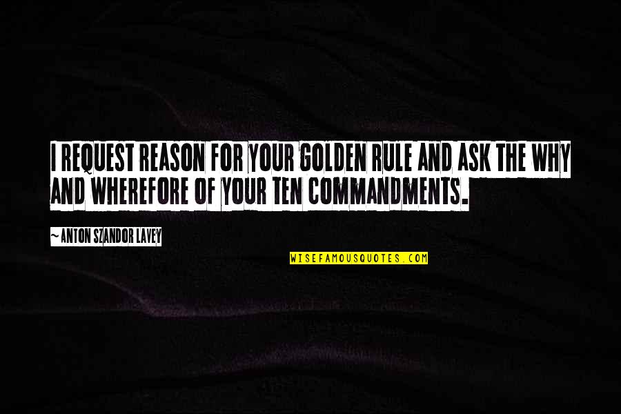 Wherefore's Quotes By Anton Szandor LaVey: I request reason for your golden rule and