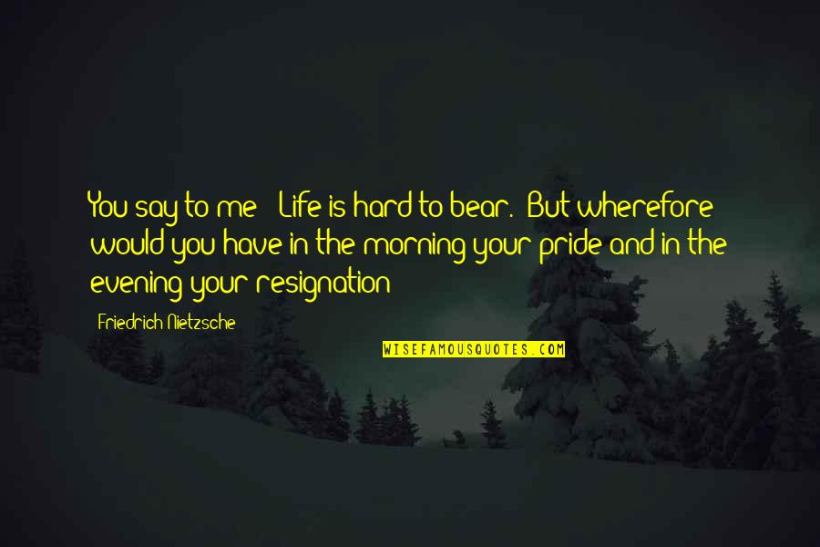 Wherefore's Quotes By Friedrich Nietzsche: You say to me: 'Life is hard to