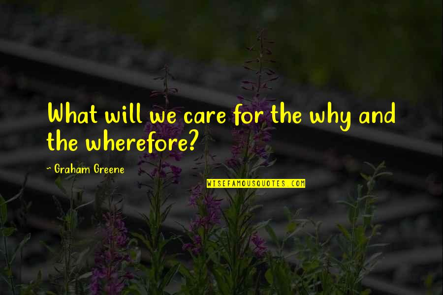 Wherefore's Quotes By Graham Greene: What will we care for the why and