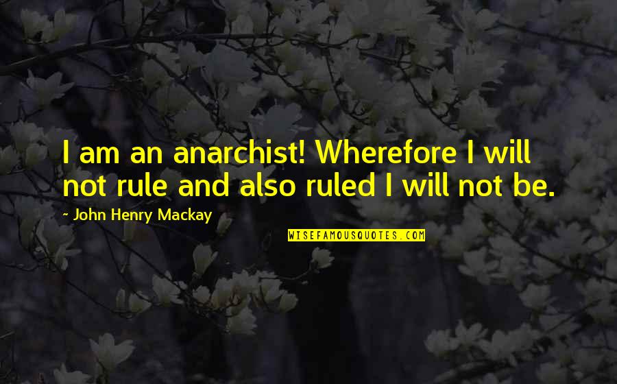 Wherefore's Quotes By John Henry Mackay: I am an anarchist! Wherefore I will not