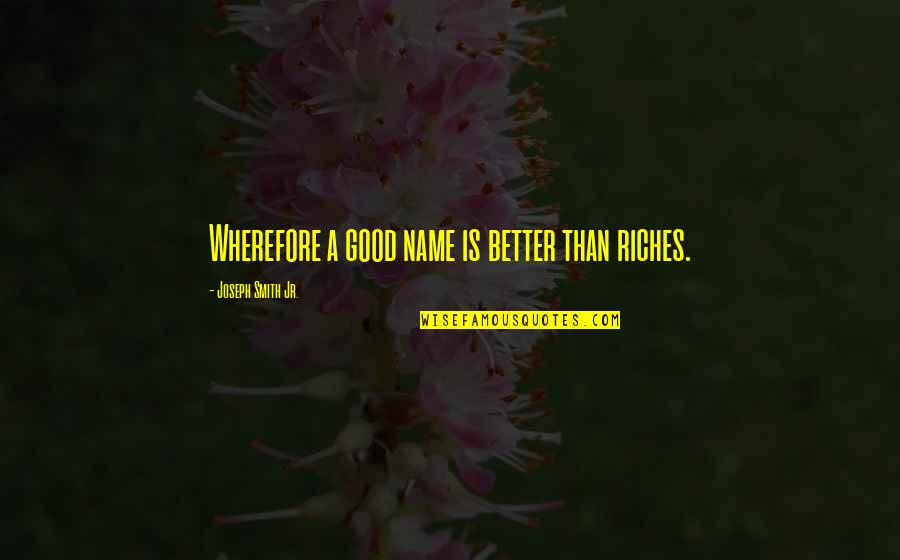 Wherefore's Quotes By Joseph Smith Jr.: Wherefore a good name is better than riches.