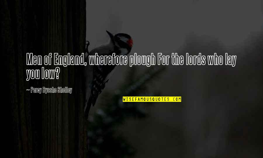 Wherefore's Quotes By Percy Bysshe Shelley: Men of England, wherefore plough For the lords