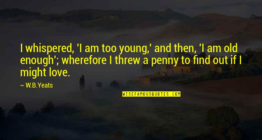 Wherefore's Quotes By W.B.Yeats: I whispered, 'I am too young,' and then,