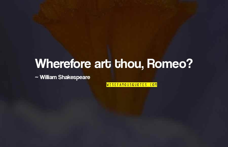 Wherefore's Quotes By William Shakespeare: Wherefore art thou, Romeo?