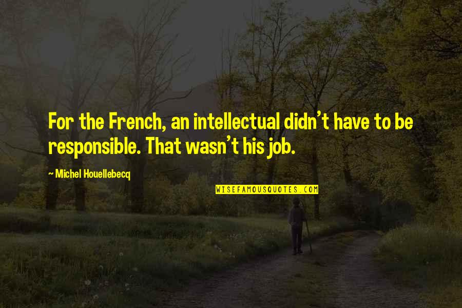 Where's God When It Hurts Quotes By Michel Houellebecq: For the French, an intellectual didn't have to