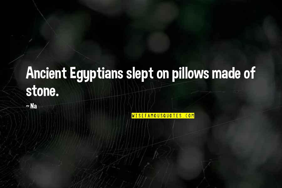 Where's God When It Hurts Quotes By Na: Ancient Egyptians slept on pillows made of stone.