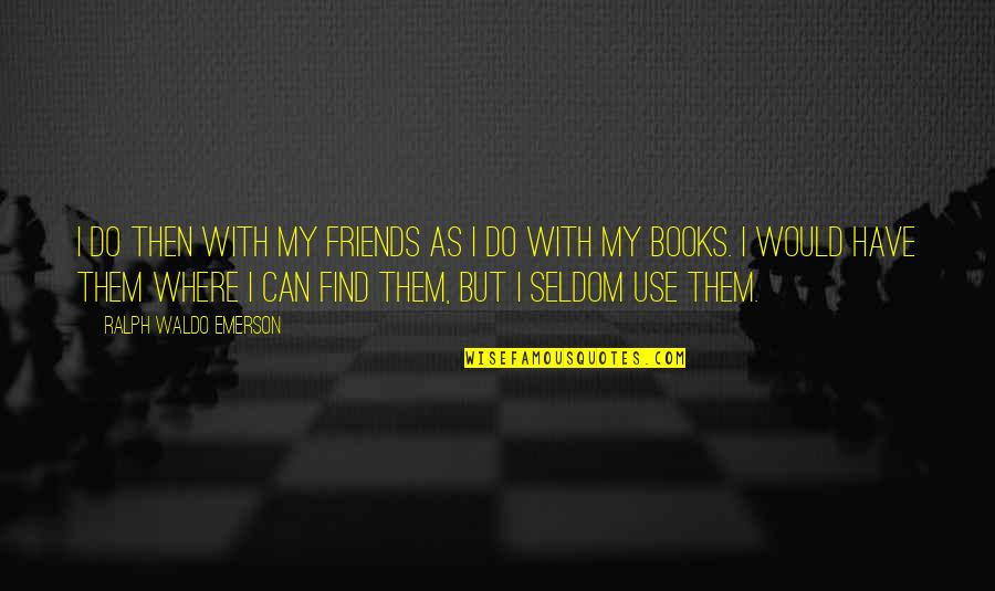 Where's Waldo Quotes By Ralph Waldo Emerson: I do then with my friends as I