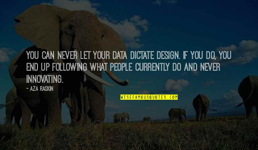 Whhen Quotes By Aza Raskin: You can never let your data dictate design.