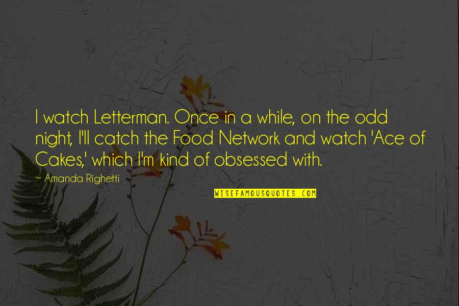 Which'll Quotes By Amanda Righetti: I watch Letterman. Once in a while, on