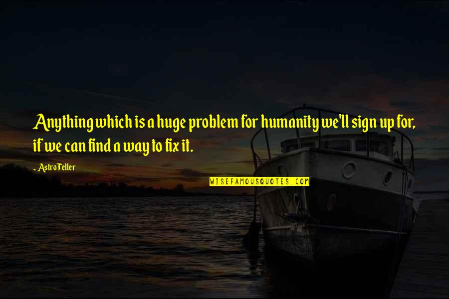 Which'll Quotes By Astro Teller: Anything which is a huge problem for humanity