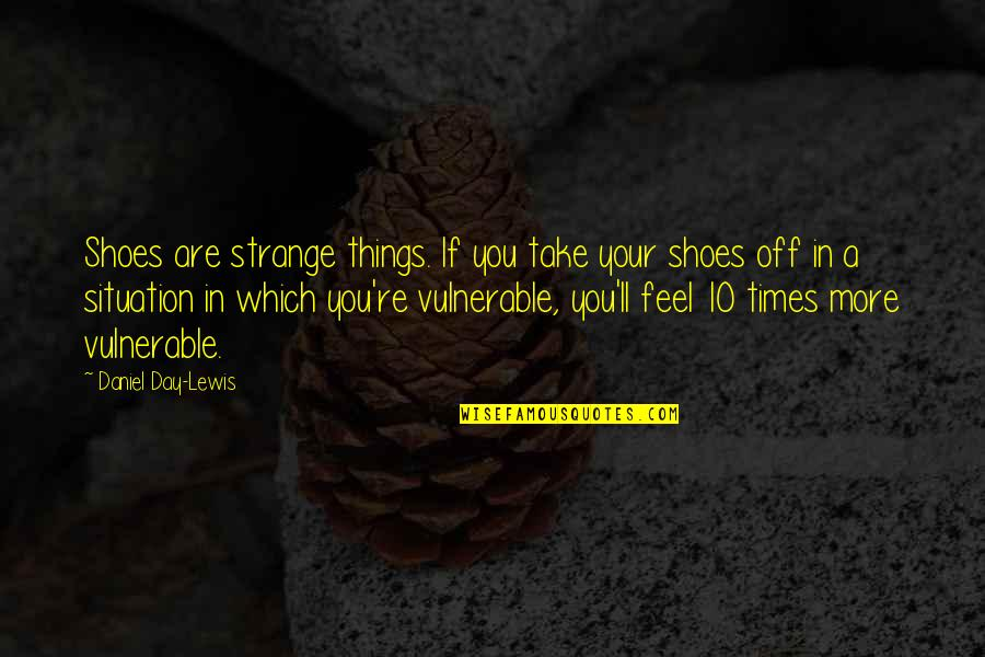 Which'll Quotes By Daniel Day-Lewis: Shoes are strange things. If you take your