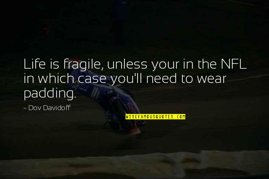 Which'll Quotes By Dov Davidoff: Life is fragile, unless your in the NFL