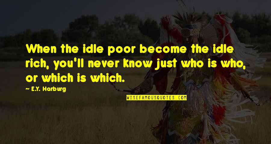 Which'll Quotes By E.Y. Harburg: When the idle poor become the idle rich,