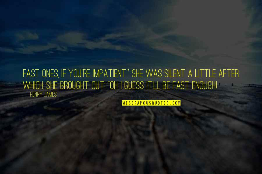 """Which'll Quotes By Henry James: Fast ones, if you're impatient."""" She was silent"""