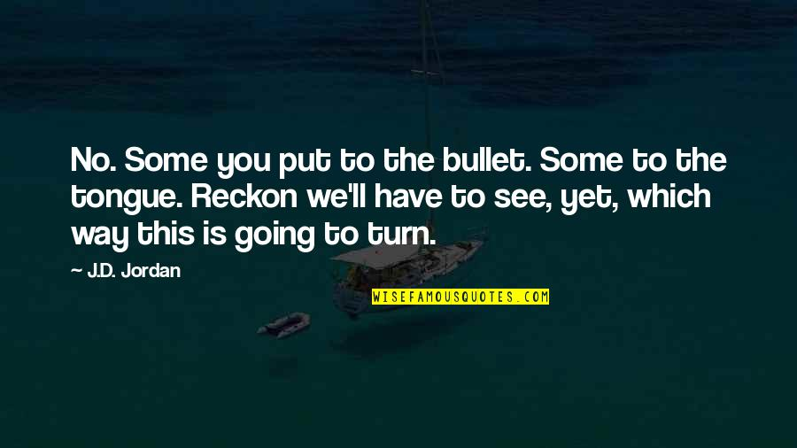 Which'll Quotes By J.D. Jordan: No. Some you put to the bullet. Some