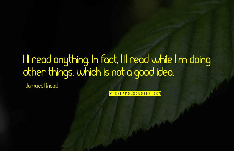 Which'll Quotes By Jamaica Kincaid: I'll read anything. In fact, I'll read while