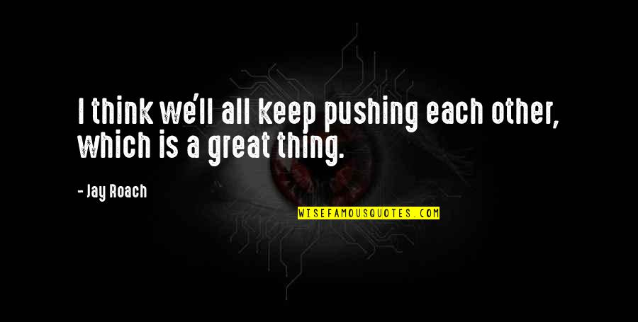Which'll Quotes By Jay Roach: I think we'll all keep pushing each other,