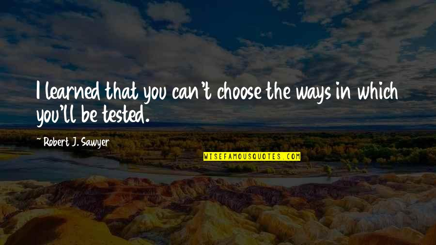 Which'll Quotes By Robert J. Sawyer: I learned that you can't choose the ways