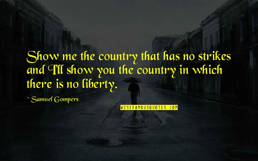 Which'll Quotes By Samuel Gompers: Show me the country that has no strikes