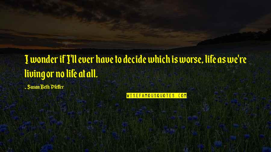 Which'll Quotes By Susan Beth Pfeffer: I wonder if I'll ever have to decide