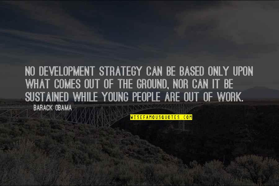 While We're Young Quotes By Barack Obama: No development strategy can be based only upon