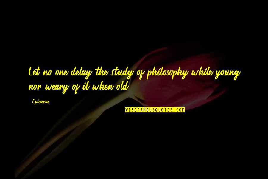 While We're Young Quotes By Epicurus: Let no one delay the study of philosophy