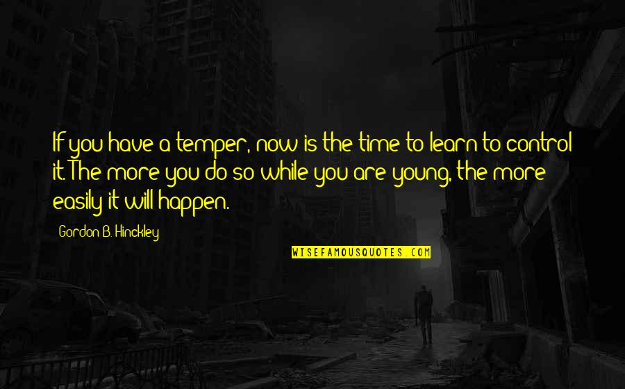 While We're Young Quotes By Gordon B. Hinckley: If you have a temper, now is the