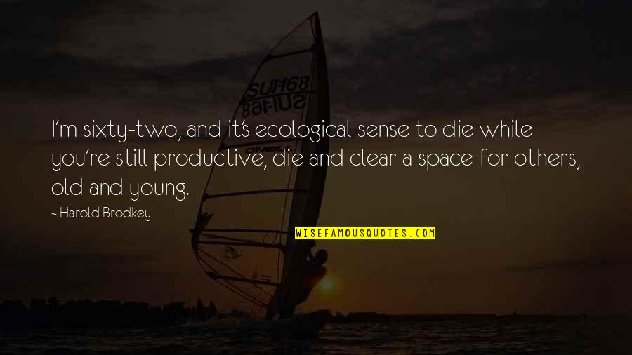 While We're Young Quotes By Harold Brodkey: I'm sixty-two, and it's ecological sense to die