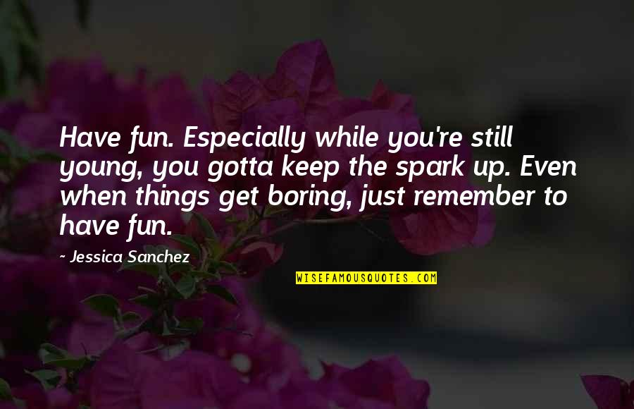 While We're Young Quotes By Jessica Sanchez: Have fun. Especially while you're still young, you