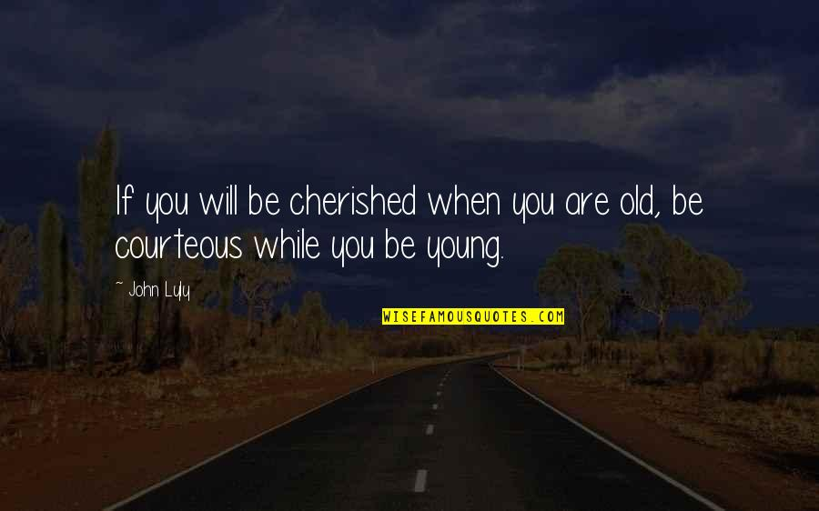 While We're Young Quotes By John Lyly: If you will be cherished when you are