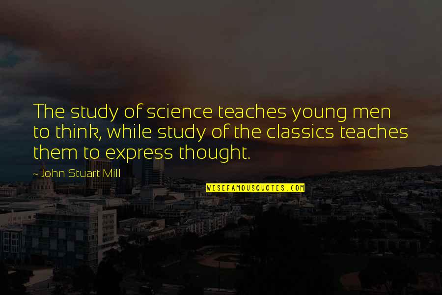 While We're Young Quotes By John Stuart Mill: The study of science teaches young men to