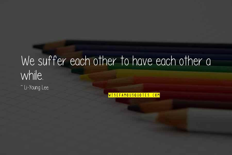 While We're Young Quotes By Li-Young Lee: We suffer each other to have each other