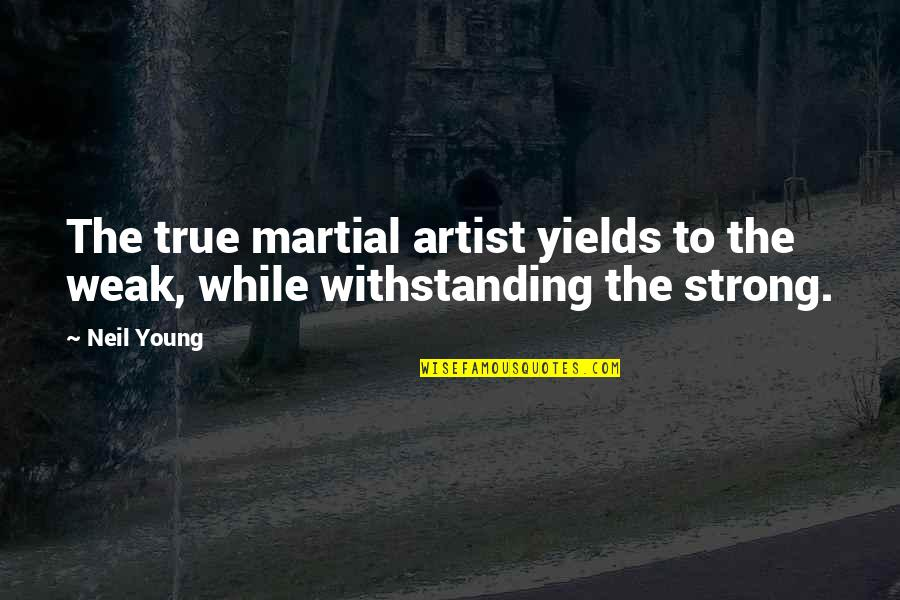 While We're Young Quotes By Neil Young: The true martial artist yields to the weak,