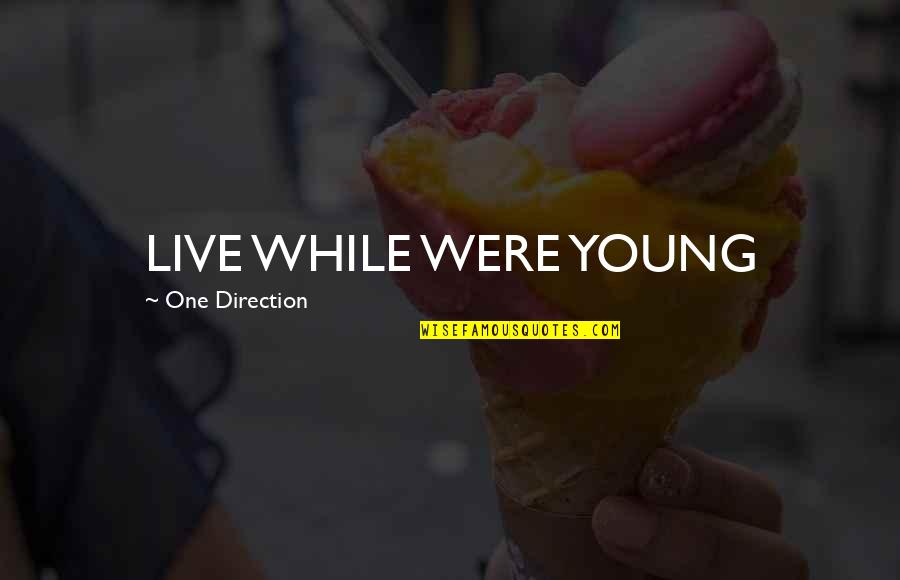 While We're Young Quotes By One Direction: LIVE WHILE WERE YOUNG