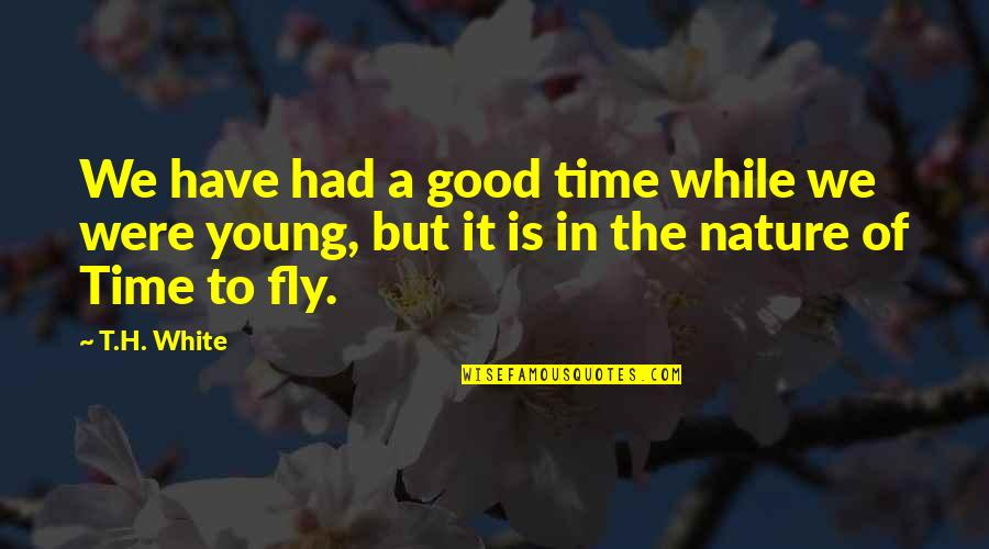 While We're Young Quotes By T.H. White: We have had a good time while we