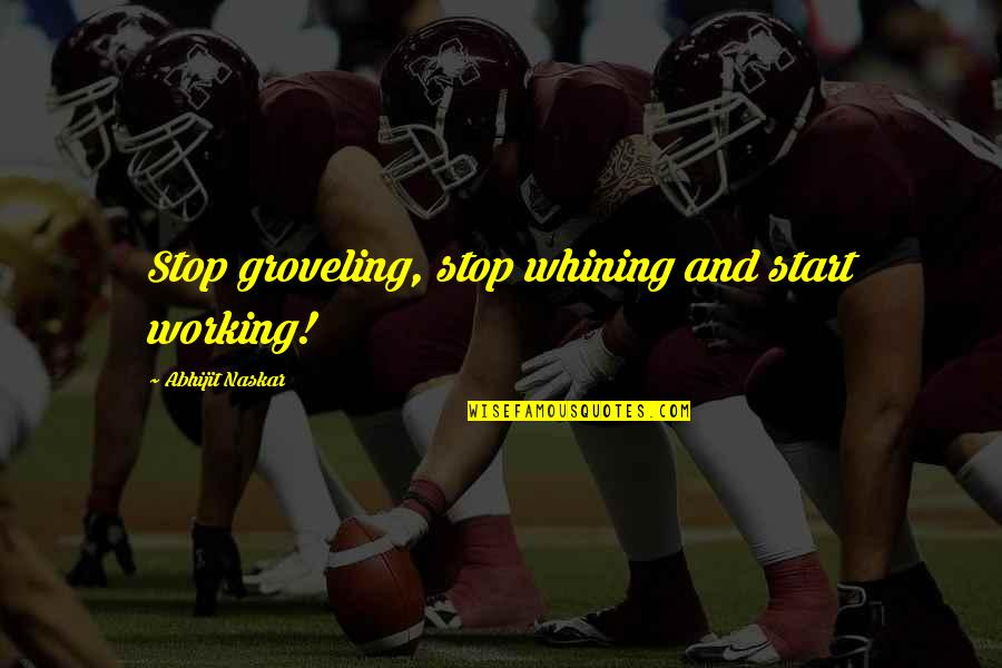 Whining Quotes Quotes By Abhijit Naskar: Stop groveling, stop whining and start working!