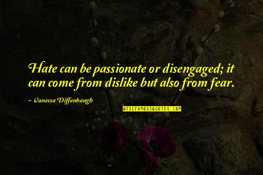 Whiny Teenager Quotes By Vanessa Diffenbaugh: Hate can be passionate or disengaged; it can