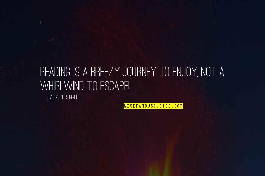 Whirlwind Quotes By Balroop Singh: Reading is a breezy journey to enjoy, not