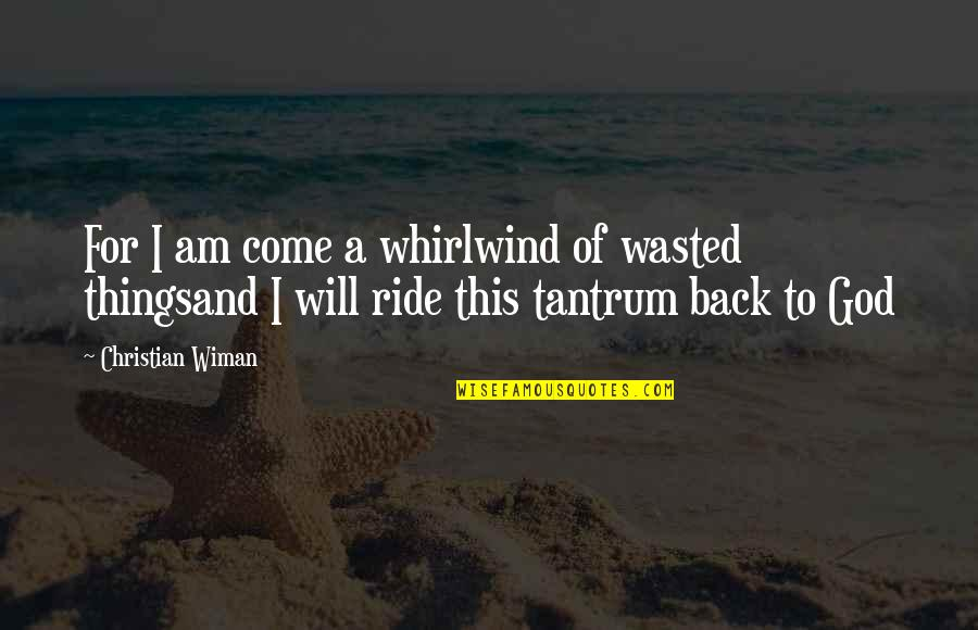 Whirlwind Quotes By Christian Wiman: For I am come a whirlwind of wasted