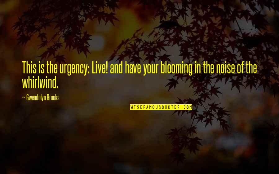 Whirlwind Quotes By Gwendolyn Brooks: This is the urgency: Live! and have your