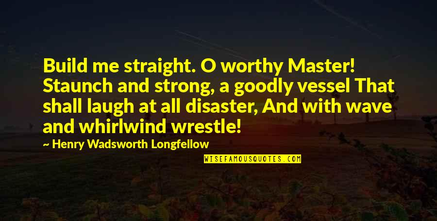 Whirlwind Quotes By Henry Wadsworth Longfellow: Build me straight. O worthy Master! Staunch and