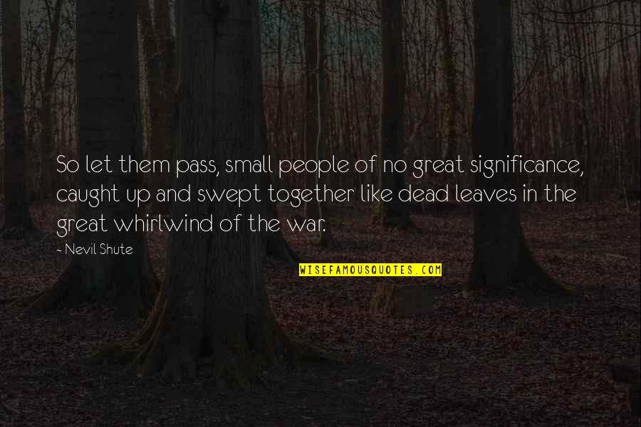 Whirlwind Quotes By Nevil Shute: So let them pass, small people of no