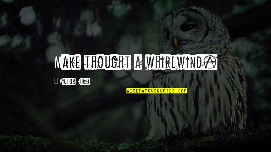 Whirlwind Quotes By Victor Hugo: Make thought a whirlwind.
