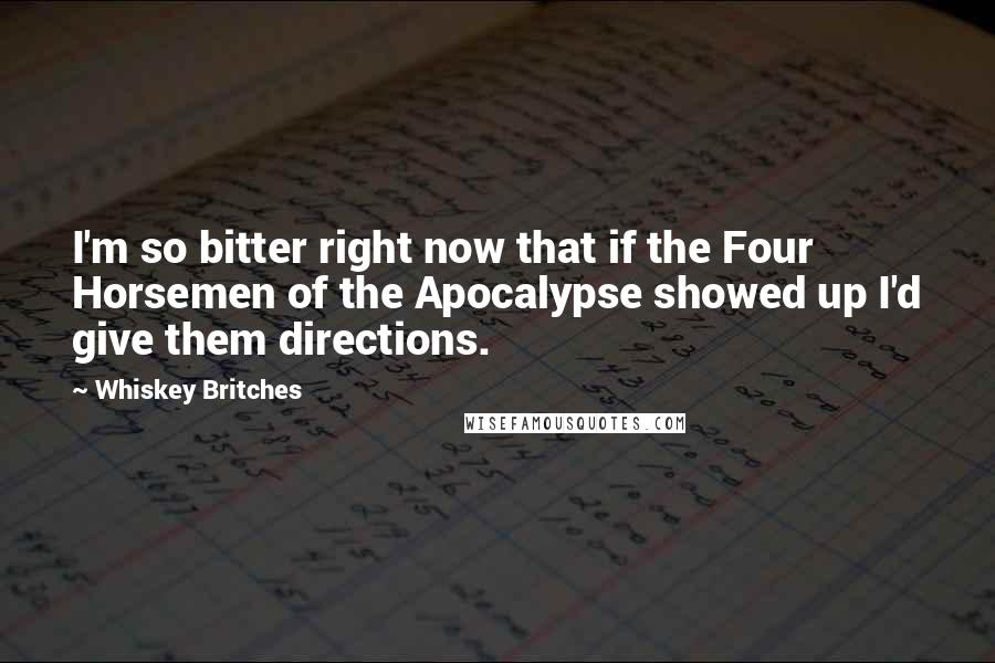Whiskey Britches quotes: I'm so bitter right now that if the Four Horsemen of the Apocalypse showed up I'd give them directions.
